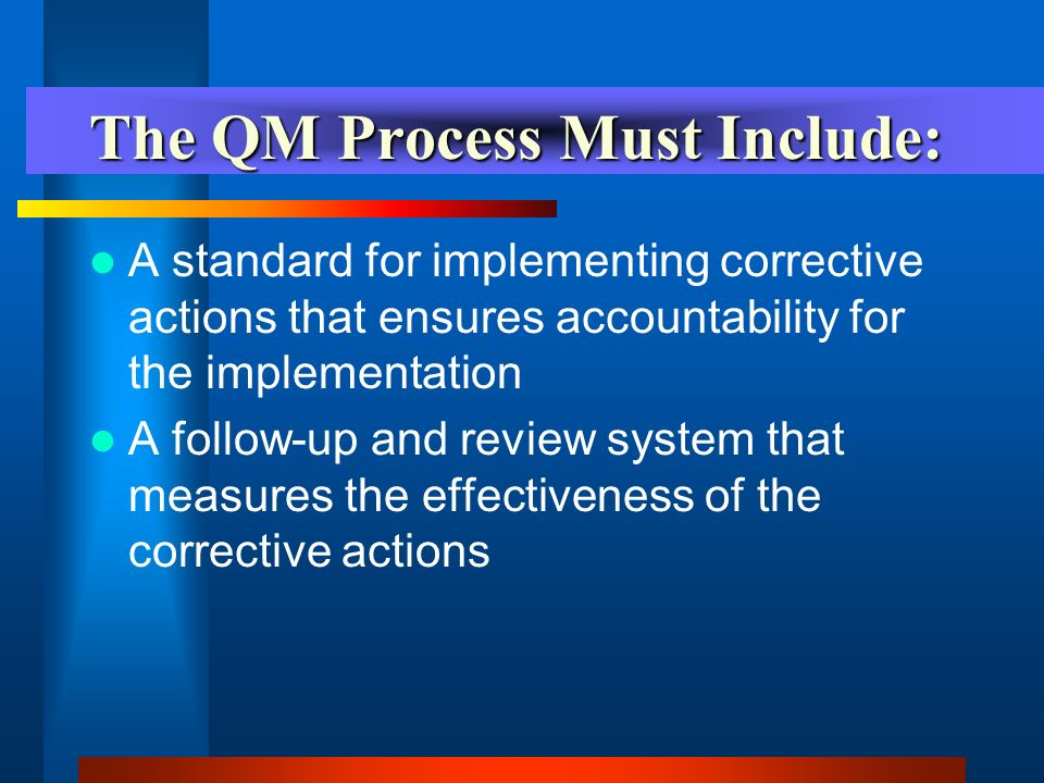 The QM Process Must Include: A method to identify, track and monitor outcome measures and indicators which includes: –How outcomes will be tracked –Who will track them –Who, how and how often they will be tracked –Who, how and how often they will be reported –The changes and trends that occur