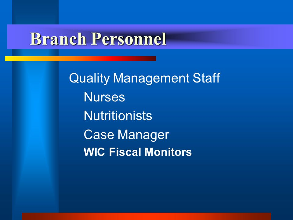Branch Personnel Branch Personnel Quality Management Staff Nurses Nutritionists Case Manager WIC Fiscal Monitors