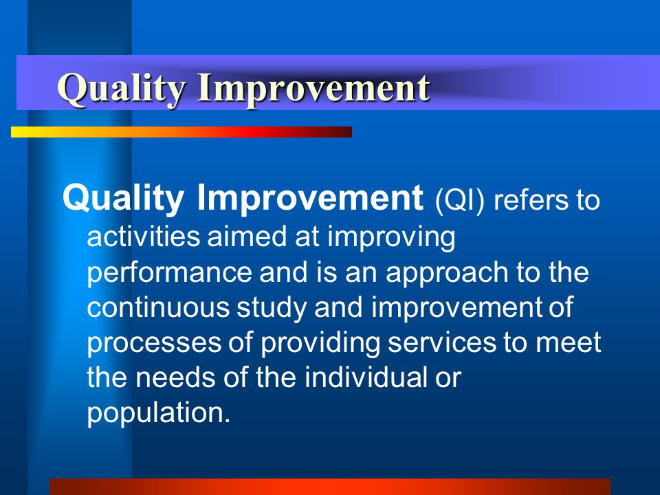 Quality Improvement Quality Improvement (QI) refers to activities aimed at improving performance and is an approach to the continuous study and improvement of processes of providing services to meet the needs of the individual or population.