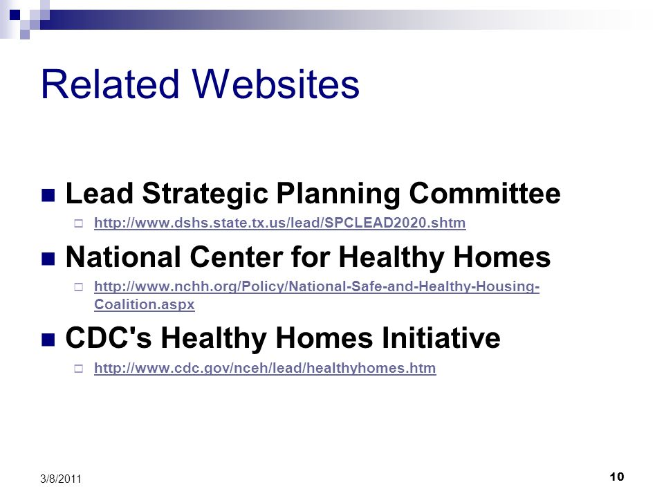 10 3/8/2011 Related Websites Lead Strategic Planning Committee http://www.dshs.state.tx.us/lead/SPCLEAD2020.shtm National Center for Healthy Homes http://www.nchh.org/Policy/National-Safe-and-Healthy-Housing- Coalition.aspx http://www.nchh.org/Policy/National-Safe-and-Healthy-Housing- Coalition.aspx CDC s Healthy Homes Initiative http://www.cdc.gov/nceh/lead/healthyhomes.htm