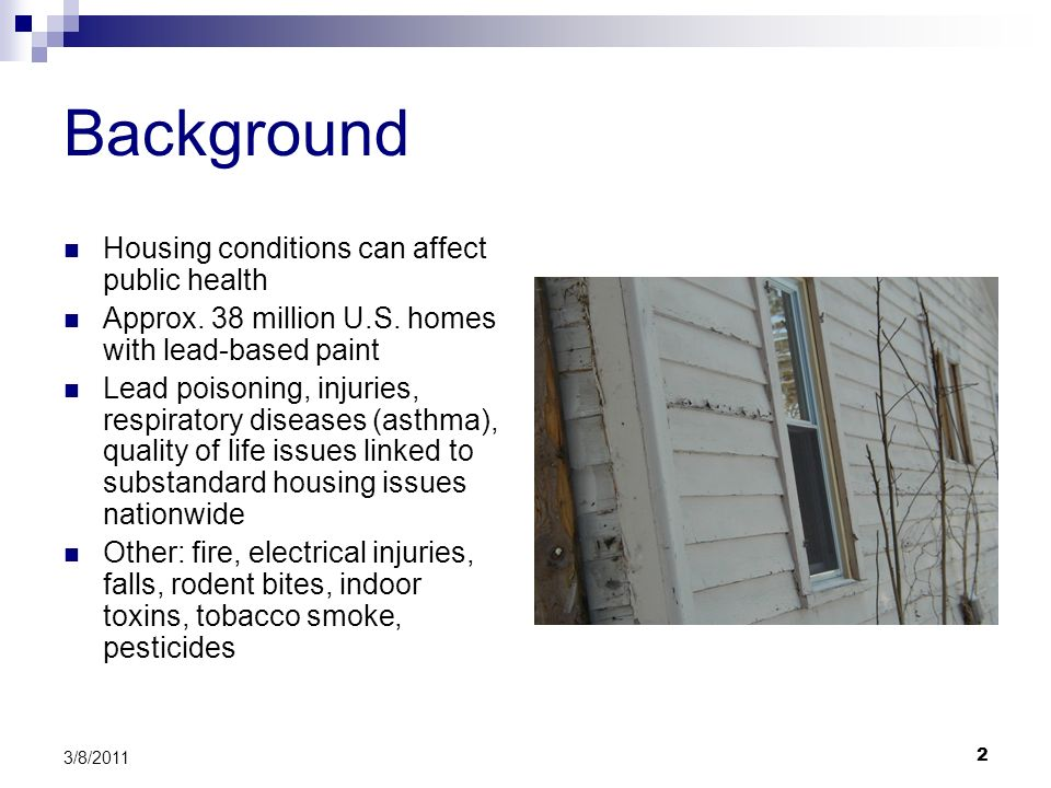 2 3/8/2011 Background Housing conditions can affect public health Approx. 38 million U.S. homes with lead-based paint Lead poisoning, injuries, respir