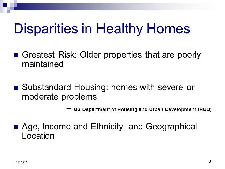 3 3/8/2011 Disparities in Healthy Homes Greatest Risk: Older properties that are poorly maintained Substandard Housing: homes with severe or moderate