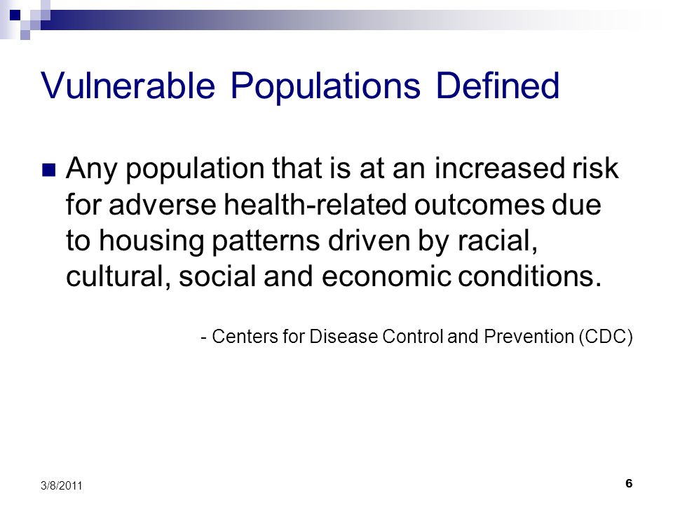 6 3/8/2011 Vulnerable Populations Defined Any population that is at an increased risk for adverse health-related outcomes due to housing patterns driv