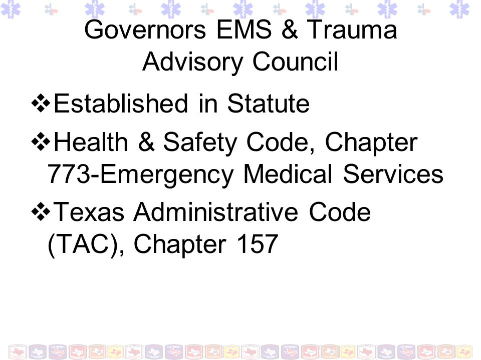 Governors EMS & Trauma Advisory Council Established in Statute Health & Safety Code, Chapter 773-Emergency Medical Services Texas Administrative Code