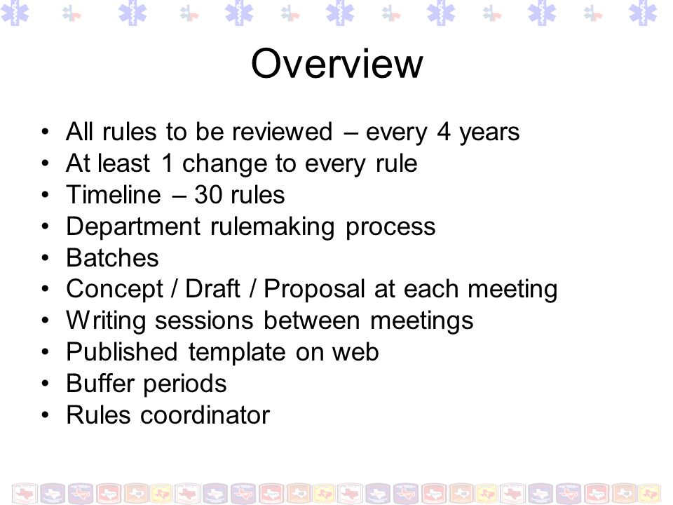 Overview All rules to be reviewed – every 4 years At least 1 change to every rule Timeline – 30 rules Department rulemaking process Batches Concept /