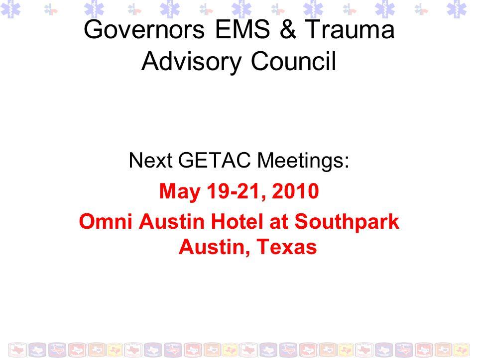 Governors EMS & Trauma Advisory Council Next GETAC Meetings: May 19-21, 2010 Omni Austin Hotel at Southpark Austin, Texas