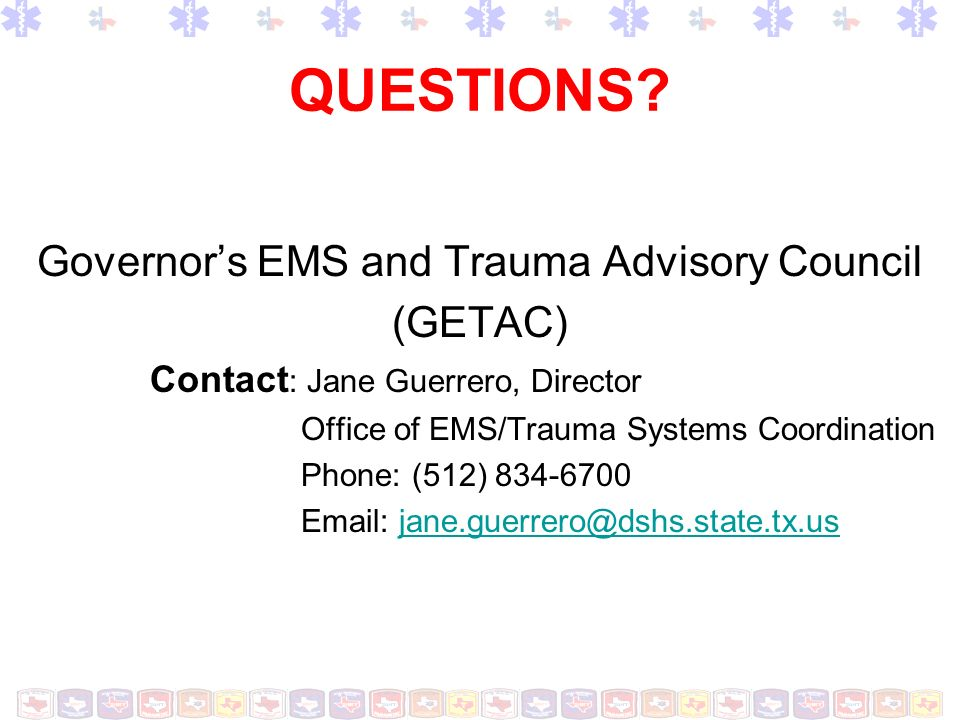 QUESTIONS? Governors EMS and Trauma Advisory Council (GETAC) Contact : Jane Guerrero, Director Office of EMS/Trauma Systems Coordination Phone: (512)