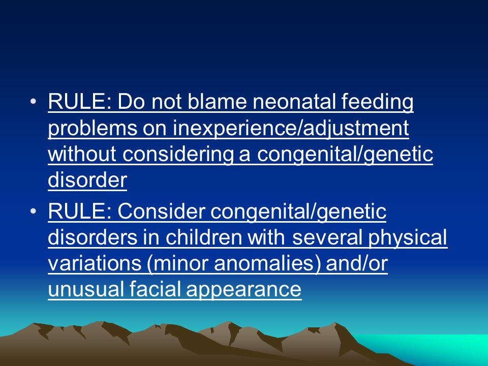 RULE: Do not blame neonatal feeding problems on inexperience/adjustment without considering a congenital/genetic disorder RULE: Consider congenital/ge