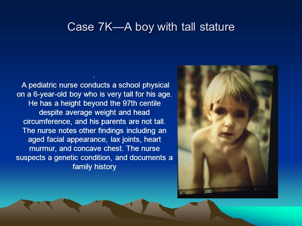 Case 7KA boy with tall stature. A pediatric nurse conducts a school physical on a 6-year-old boy who is very tall for his age. He has a height beyond