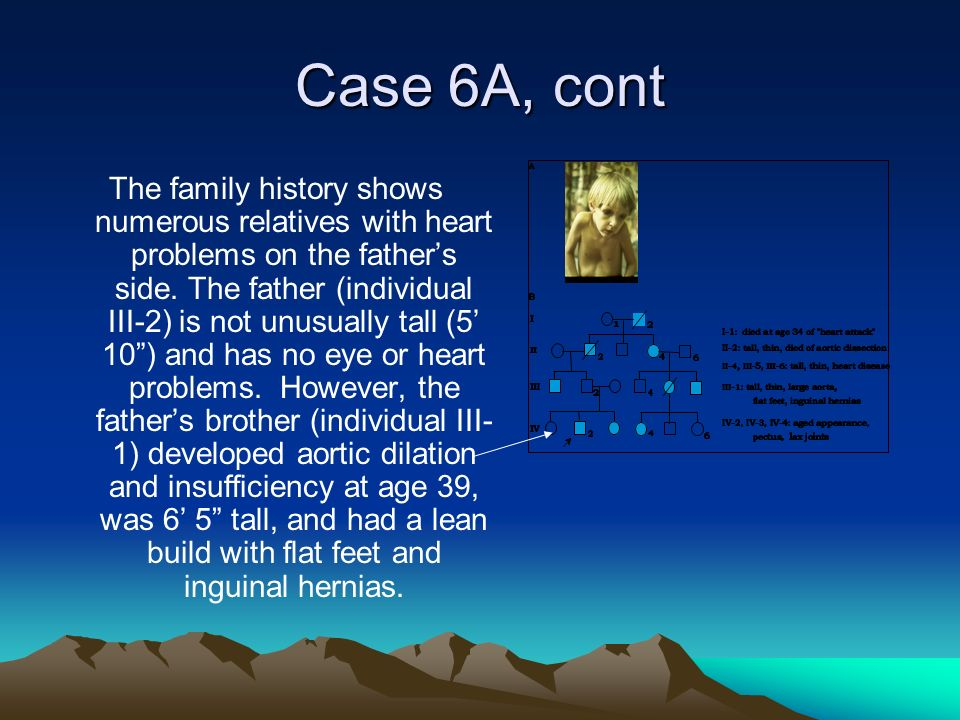 Case 6A, cont The family history shows numerous relatives with heart problems on the fathers side. The father (individual III-2) is not unusually tall
