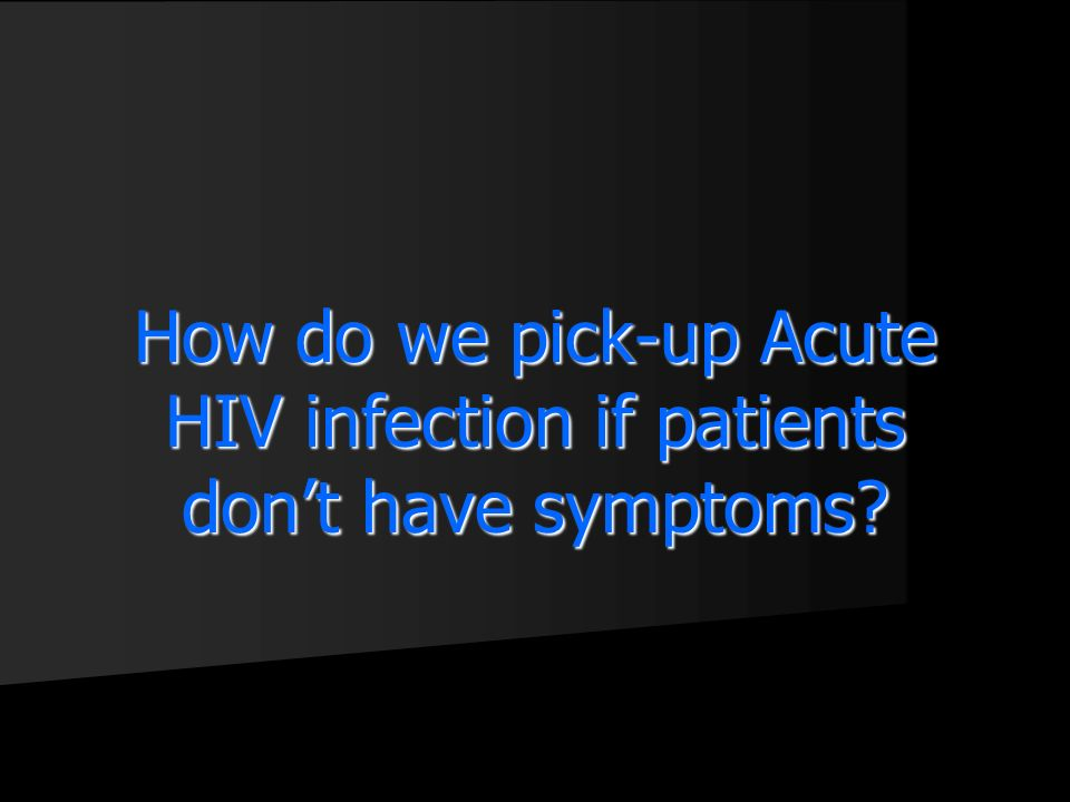 How do we pick-up Acute HIV infection if patients dont have symptoms?