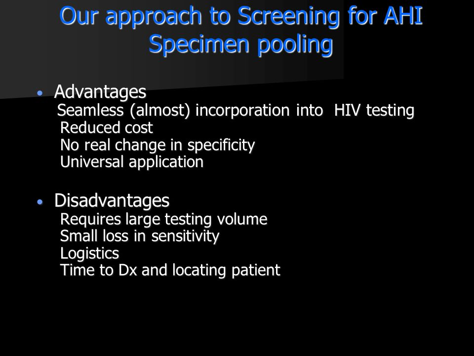 Our approach to Screening for AHI Specimen pooling Advantages Advantages Seamless (almost) incorporation into HIV testing Seamless (almost) incorporat