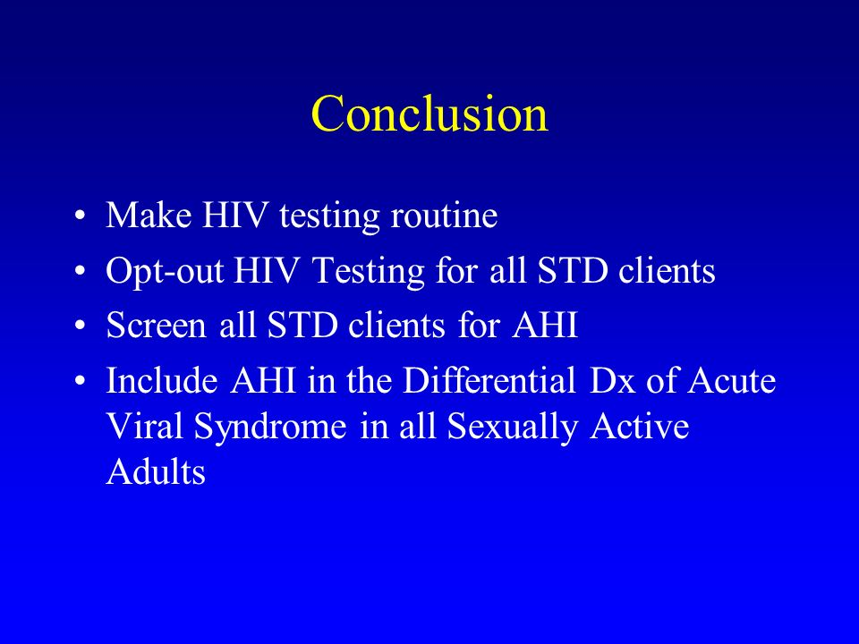 Conclusion Make HIV testing routine Opt-out HIV Testing for all STD clients Screen all STD clients for AHI Include AHI in the Differential Dx of Acute