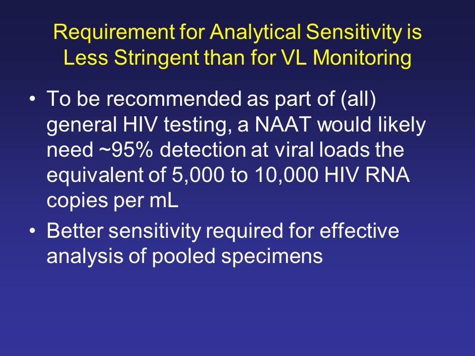 Requirement for Analytical Sensitivity is Less Stringent than for VL Monitoring To be recommended as part of (all) general HIV testing, a NAAT would l