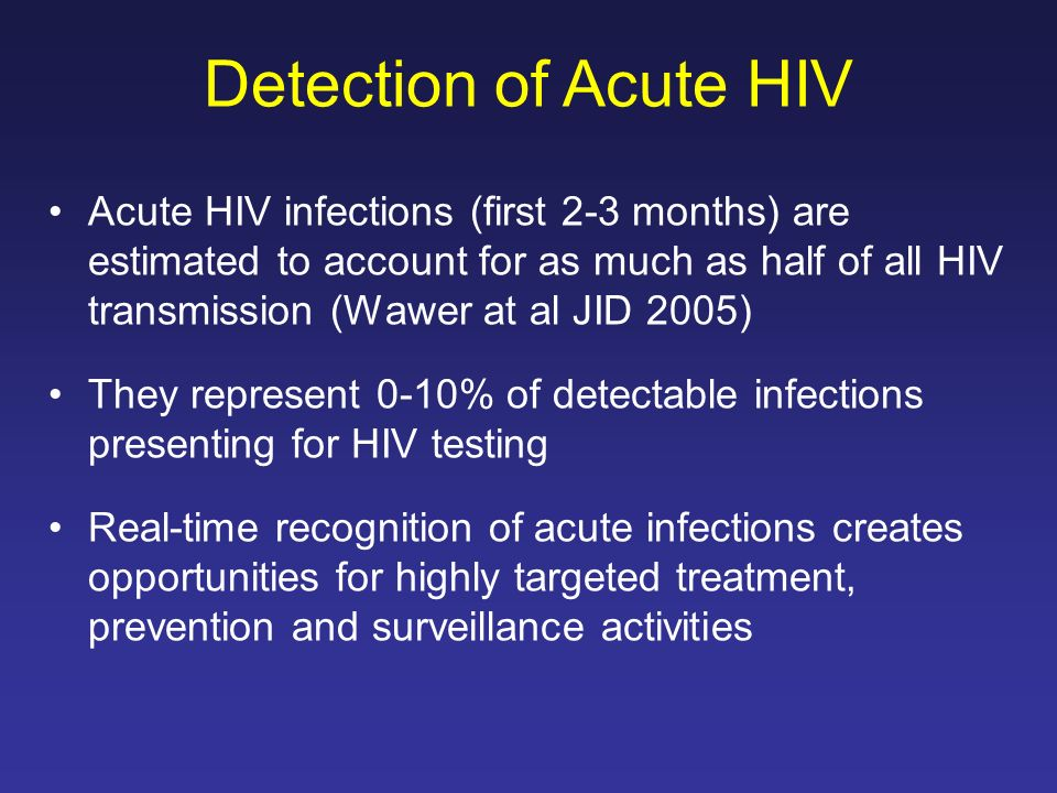 Acute HIV infections (first 2-3 months) are estimated to account for as much as half of all HIV transmission (Wawer at al JID 2005) They represent 0-1