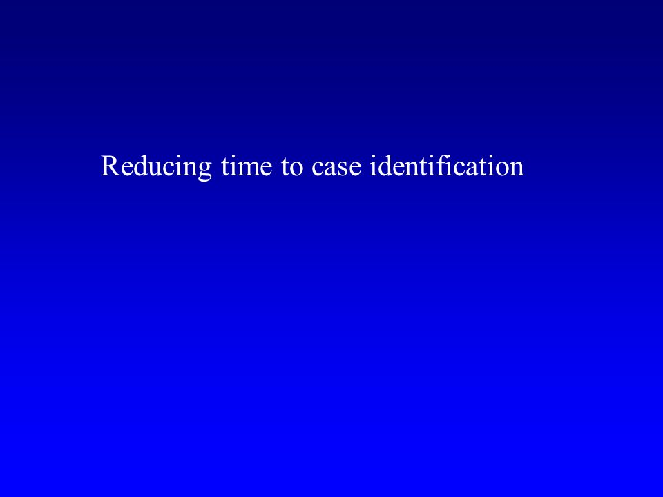 Reducing time to case identification