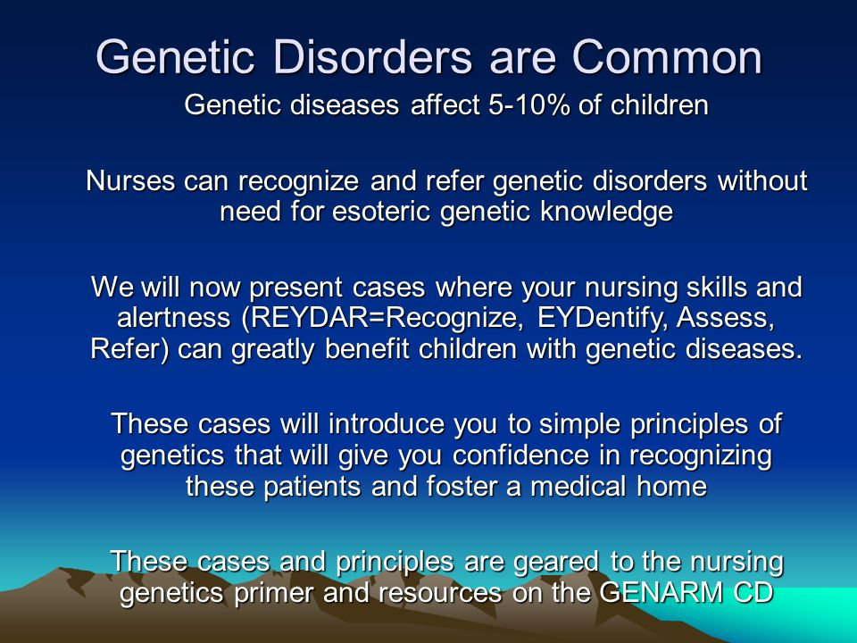 Genetic Disorders are Common Genetic diseases affect 5-10% of children Nurses can recognize and refer genetic disorders without need for esoteric gene
