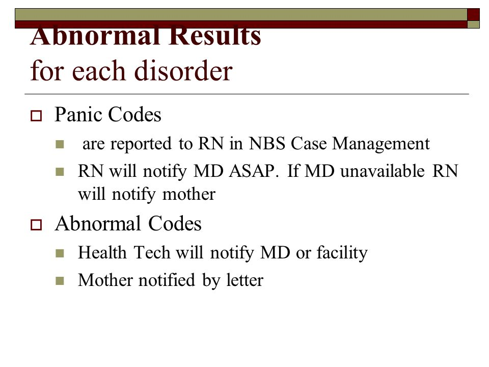 Abnormal Results for each disorder Panic Codes are reported to RN in NBS Case Management RN will notify MD ASAP.