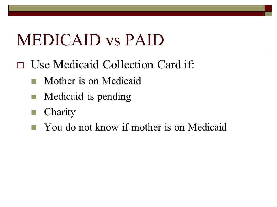 MEDICAID vs PAID Use Medicaid Collection Card if: Mother is on Medicaid Medicaid is pending Charity You do not know if mother is on Medicaid