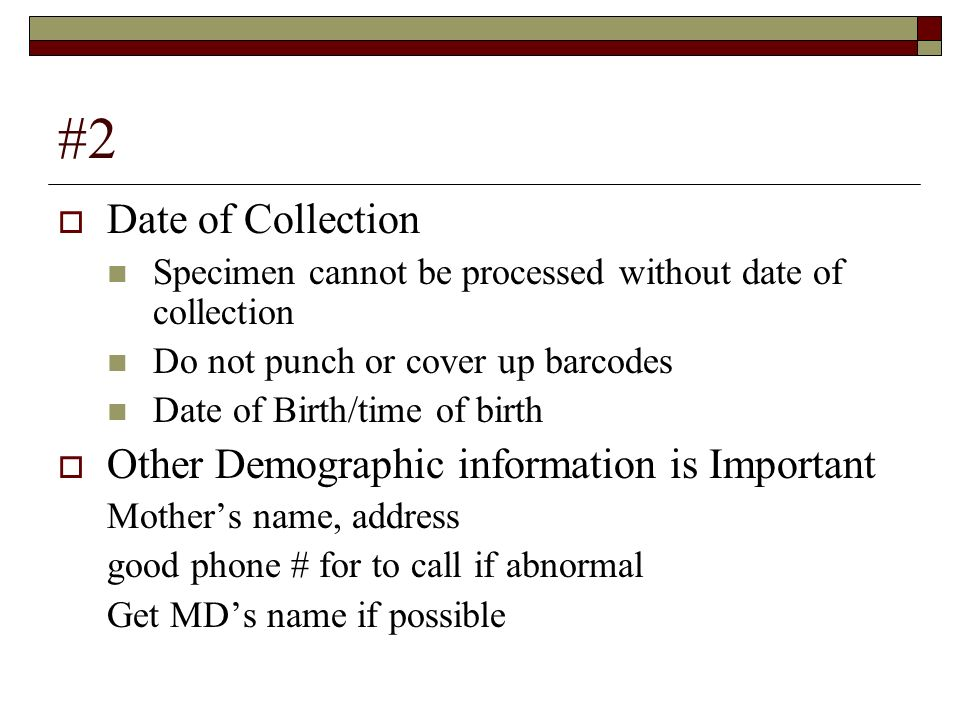#2 Date of Collection Specimen cannot be processed without date of collection Do not punch or cover up barcodes Date of Birth/time of birth Other Demo