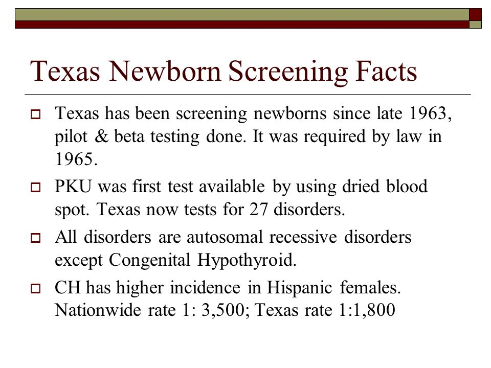 Texas Newborn Screening Facts Texas has been screening newborns since late 1963, pilot & beta testing done. It was required by law in 1965. PKU was fi