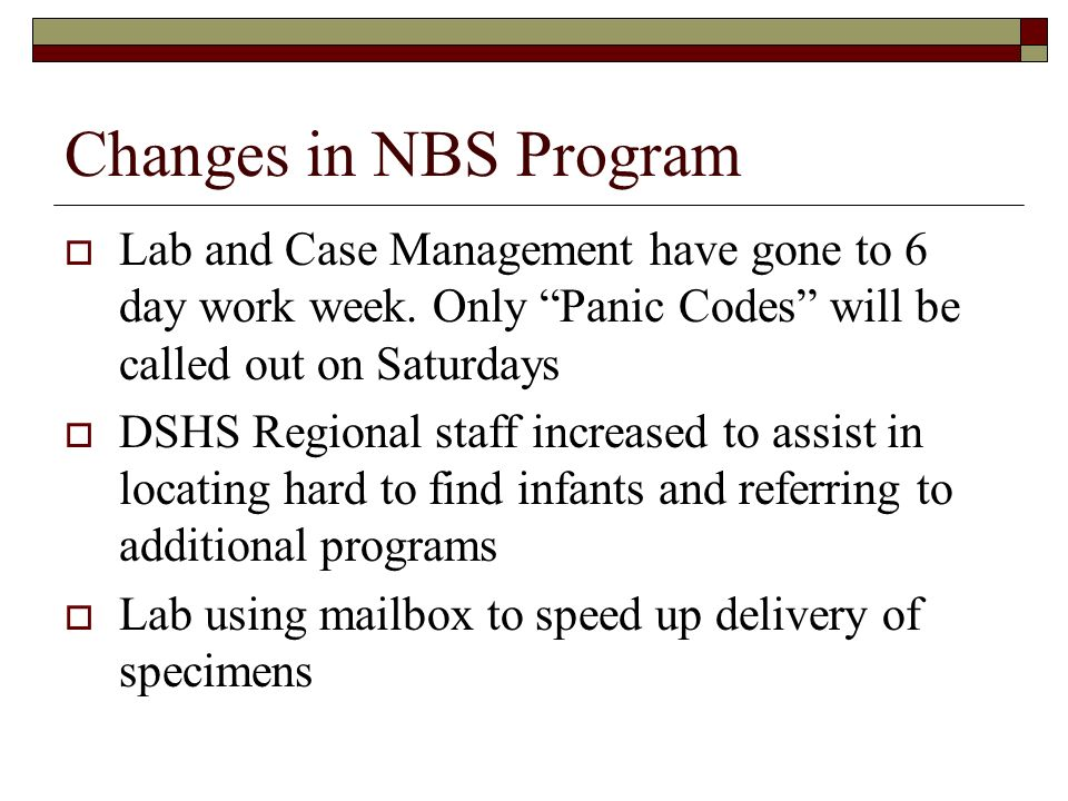 Changes in NBS Program Lab and Case Management have gone to 6 day work week. Only Panic Codes will be called out on Saturdays DSHS Regional staff incr