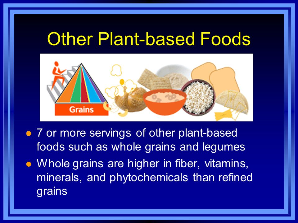 Other Plant-based Foods l 7 or more servings of other plant-based foods such as whole grains and legumes l Whole grains are higher in fiber, vitamins, minerals, and phytochemicals than refined grains