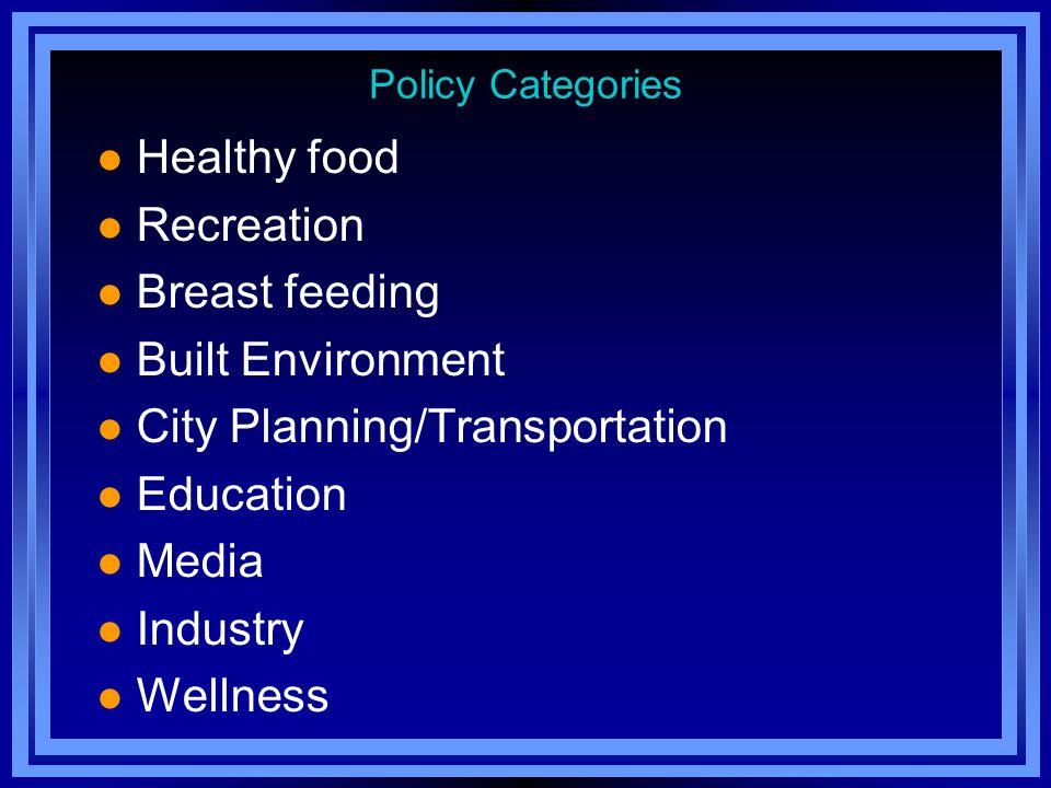 Policy Categories l Healthy food l Recreation l Breast feeding l Built Environment l City Planning/Transportation l Education l Media l Industry l Wellness