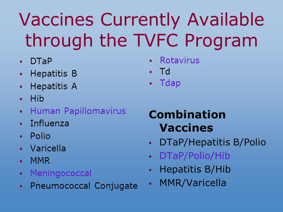 Vaccines Currently Available through the TVFC Program DTaP Hepatitis B Hepatitis A Hib Human Papillomavirus Influenza Polio Varicella MMR Meningococcal Pneumococcal Conjugate Combination Vaccines DTaP/Hepatitis B/Polio DTaP/Polio/Hib Hepatitis B/Hib MMR/Varicella Rotavirus Td Tdap