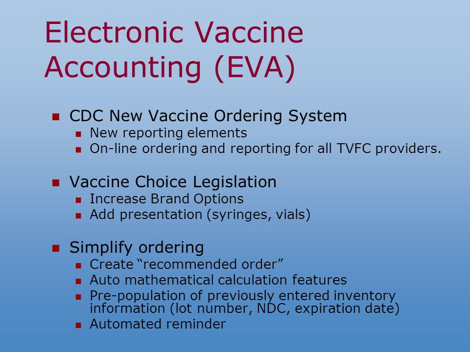 Electronic Vaccine Accounting (EVA) CDC New Vaccine Ordering System New reporting elements On-line ordering and reporting for all TVFC providers.