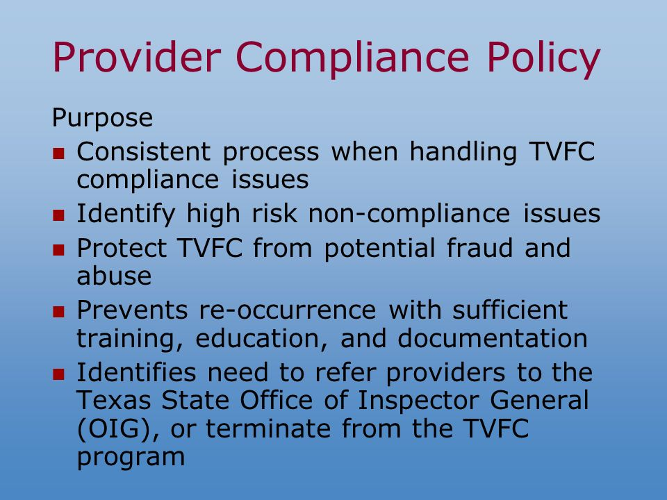 Provider Compliance Policy Purpose Consistent process when handling TVFC compliance issues Identify high risk non-compliance issues Protect TVFC from potential fraud and abuse Prevents re-occurrence with sufficient training, education, and documentation Identifies need to refer providers to the Texas State Office of Inspector General (OIG), or terminate from the TVFC program
