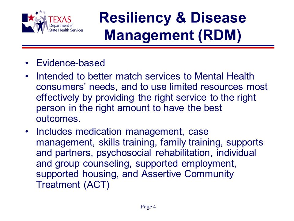Page 4 Resiliency & Disease Management (RDM) Evidence-based Intended to better match services to Mental Health consumers needs, and to use limited resources most effectively by providing the right service to the right person in the right amount to have the best outcomes.