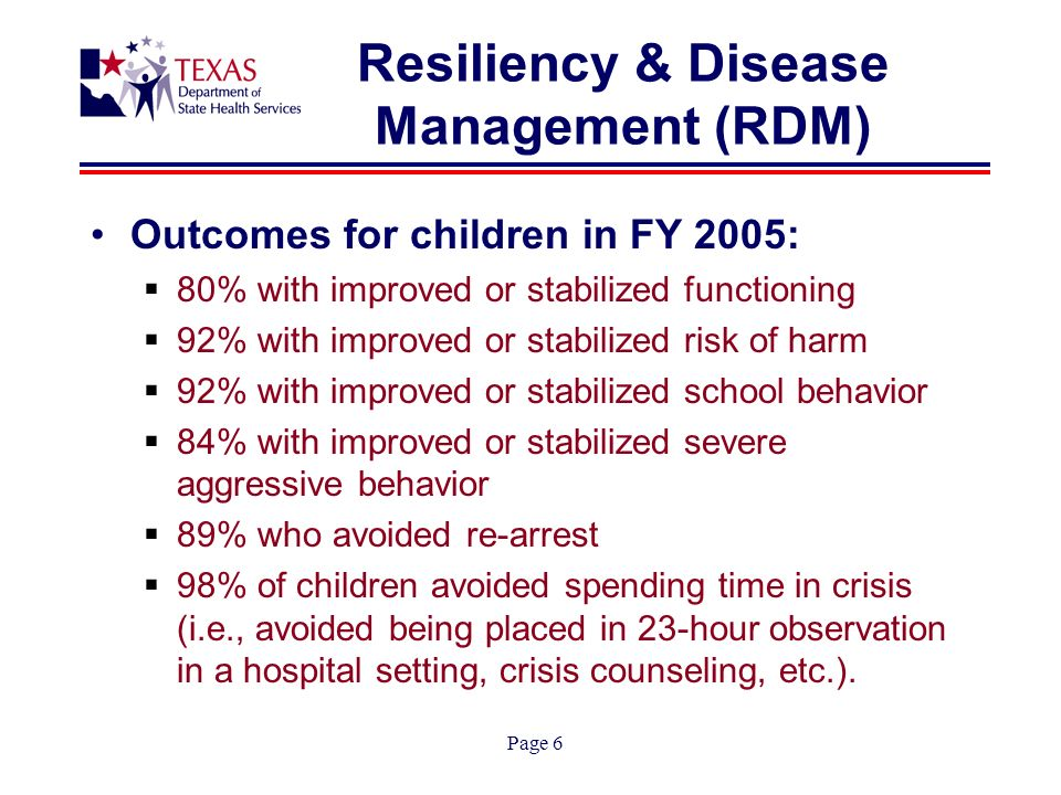 Page 6 Resiliency & Disease Management (RDM) Outcomes for children in FY 2005: 80% with improved or stabilized functioning 92% with improved or stabilized risk of harm 92% with improved or stabilized school behavior 84% with improved or stabilized severe aggressive behavior 89% who avoided re-arrest 98% of children avoided spending time in crisis (i.e., avoided being placed in 23-hour observation in a hospital setting, crisis counseling, etc.).