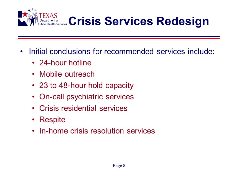 Page 8 Crisis Services Redesign Initial conclusions for recommended services include: 24-hour hotline Mobile outreach 23 to 48-hour hold capacity On-call psychiatric services Crisis residential services Respite In-home crisis resolution services