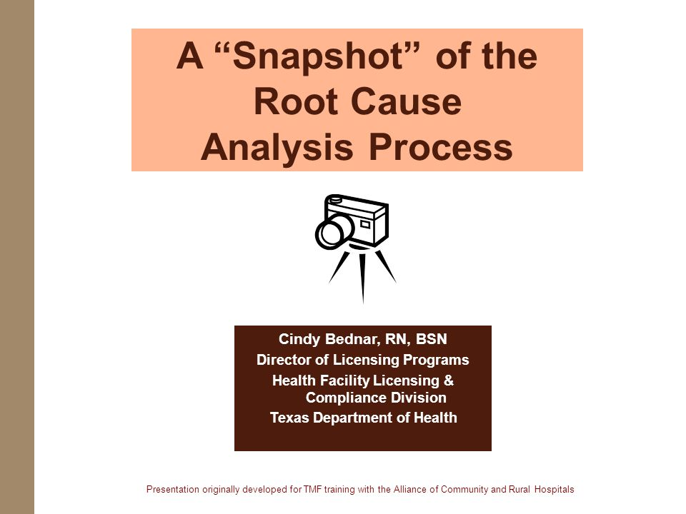 A Snapshot of the Root Cause Analysis Process Cindy Bednar, RN, BSN Director of Licensing Programs Health Facility Licensing & Compliance Division Tex