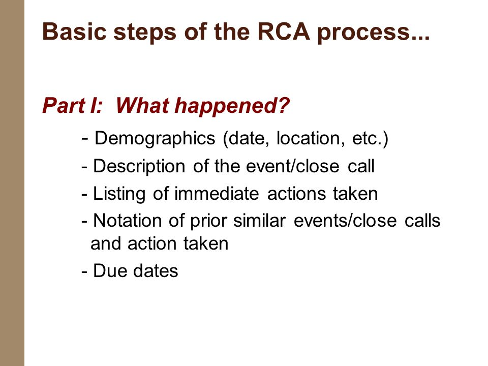 Basic steps of the RCA process... Part I: What happened? - Demographics (date, location, etc.) - Description of the event/close call - Listing of imme