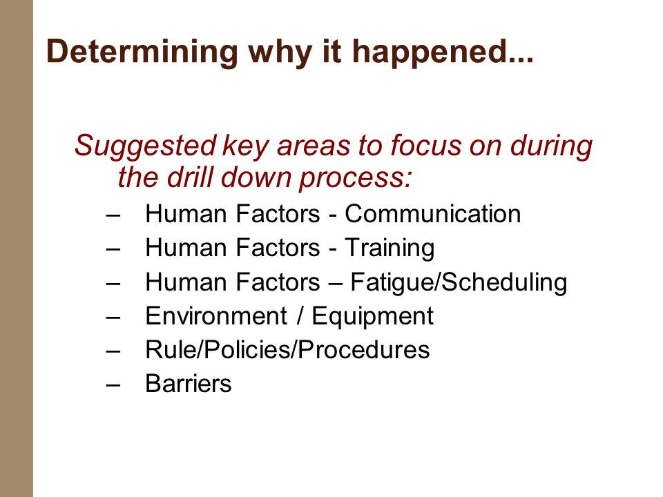 Suggested key areas to focus on during the drill down process: –Human Factors - Communication –Human Factors - Training –Human Factors – Fatigue/Sched