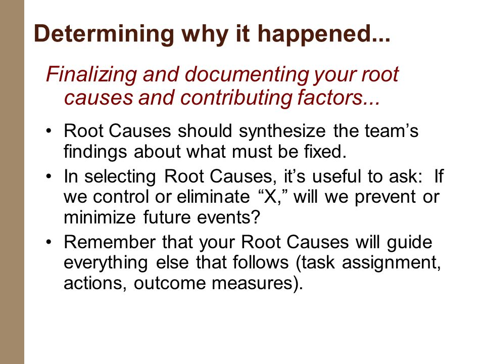 Finalizing and documenting your root causes and contributing factors... Root Causes should synthesize the teams findings about what must be fixed. In