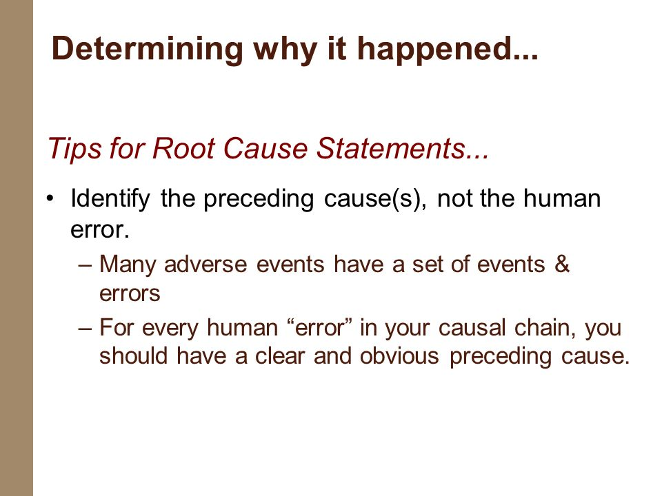 Tips for Root Cause Statements... Identify the preceding cause(s), not the human error. –Many adverse events have a set of events & errors –For every