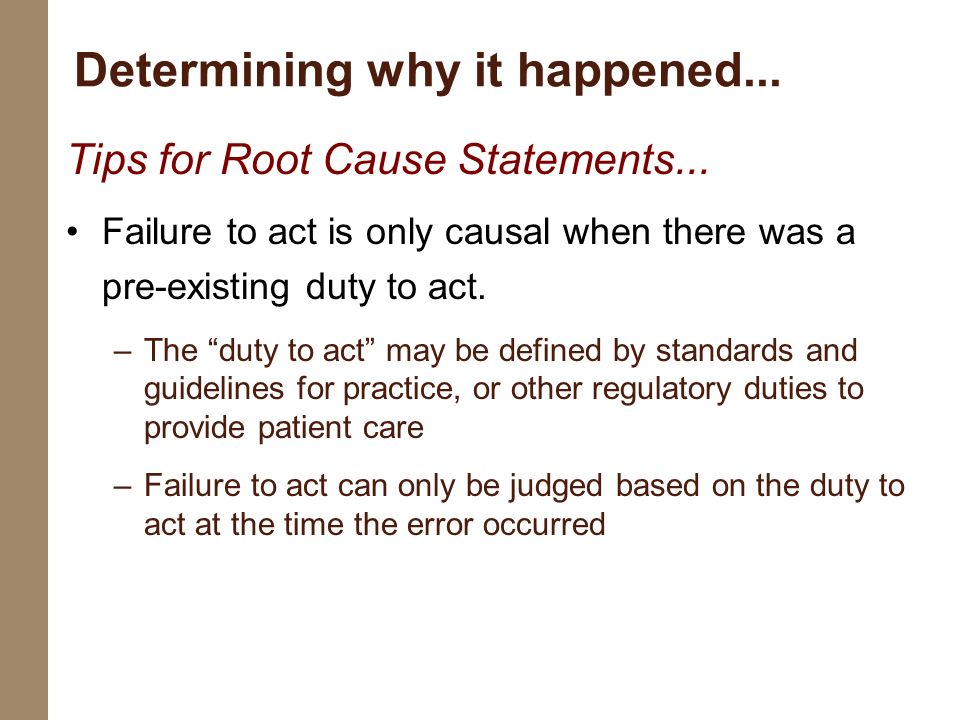 Tips for Root Cause Statements... Failure to act is only causal when there was a pre-existing duty to act. –The duty to act may be defined by standard