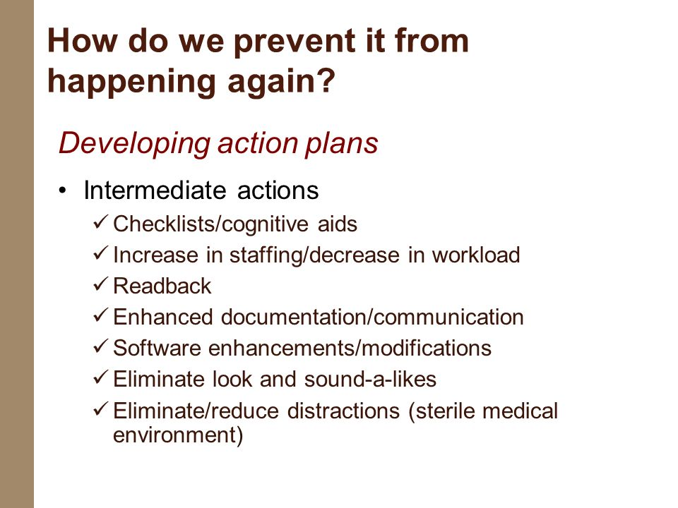 How do we prevent it from happening again? Developing action plans Intermediate actions Checklists/cognitive aids Increase in staffing/decrease in wor
