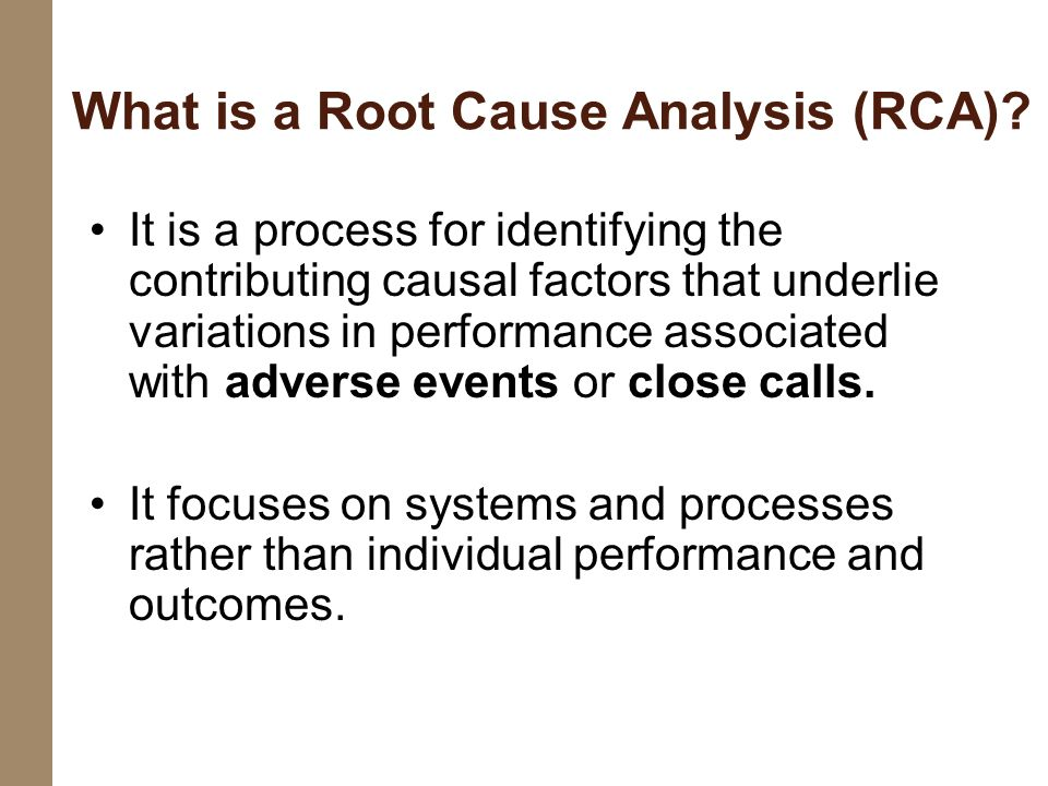 What is a Root Cause Analysis (RCA)? It is a process for identifying the contributing causal factors that underlie variations in performance associate