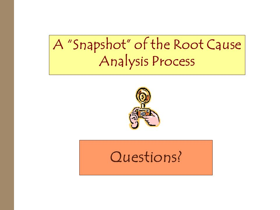 Questions? A Snapshot of the Root Cause Analysis Process