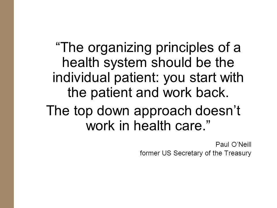 The organizing principles of a health system should be the individual patient: you start with the patient and work back. The top down approach doesnt