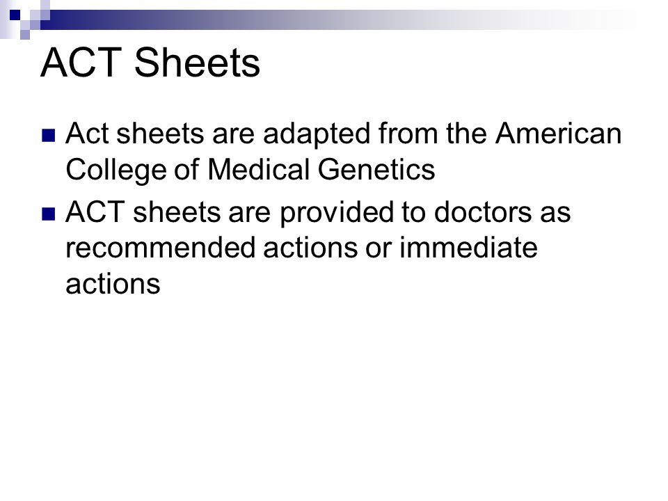 ACT Sheets Act sheets are adapted from the American College of Medical Genetics ACT sheets are provided to doctors as recommended actions or immediate actions