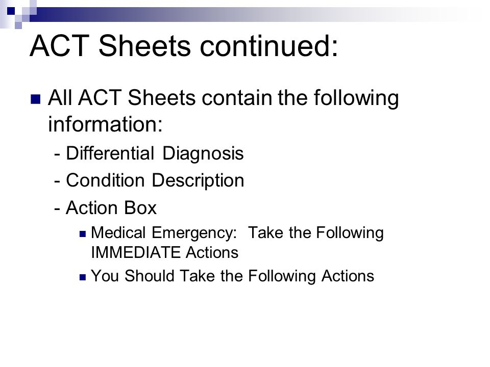 ACT Sheets continued: All ACT Sheets contain the following information: - Differential Diagnosis - Condition Description - Action Box Medical Emergency: Take the Following IMMEDIATE Actions You Should Take the Following Actions