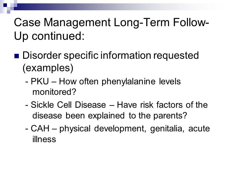 Case Management Long-Term Follow- Up continued: Disorder specific information requested (examples) - PKU – How often phenylalanine levels monitored.
