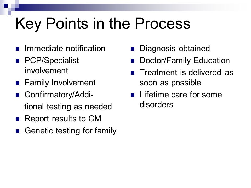 Key Points in the Process Immediate notification PCP/Specialist involvement Family Involvement Confirmatory/Addi- tional testing as needed Report results to CM Genetic testing for family Diagnosis obtained Doctor/Family Education Treatment is delivered as soon as possible Lifetime care for some disorders