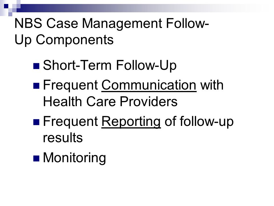 NBS Case Management Follow- Up Components Short-Term Follow-Up Frequent Communication with Health Care Providers Frequent Reporting of follow-up results Monitoring