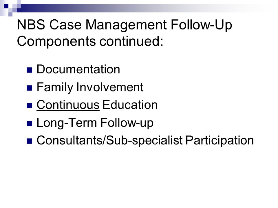NBS Case Management Follow-Up Components continued: Documentation Family Involvement Continuous Education Long-Term Follow-up Consultants/Sub-specialist Participation